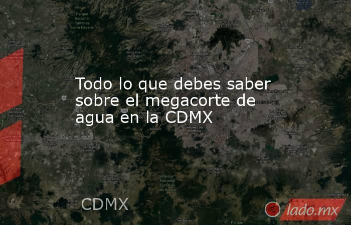 Todo lo que debes saber sobre el megacorte de agua en la CDMX. Noticias en tiempo real
