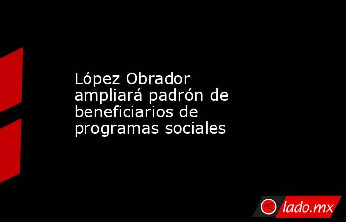 López Obrador ampliará padrón de beneficiarios de programas sociales. Noticias en tiempo real