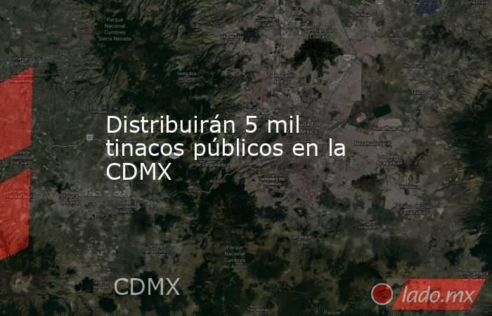 Distribuirán 5 mil tinacos públicos en la CDMX. Noticias en tiempo real