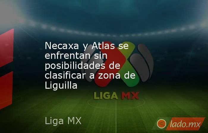 Necaxa y Atlas se enfrentan sin posibilidades de clasificar a zona de Liguilla. Noticias en tiempo real