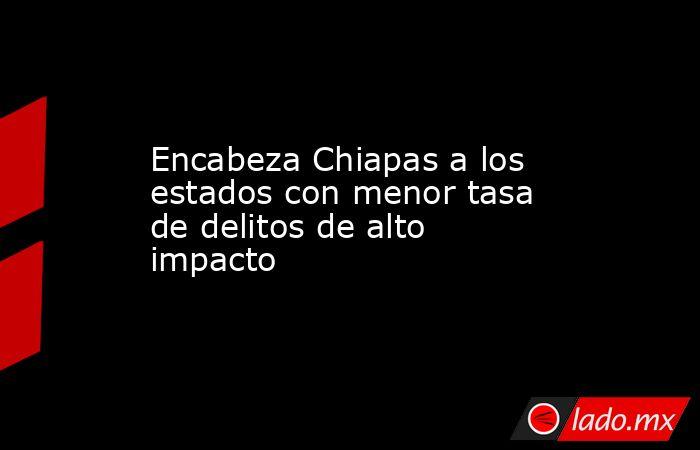 Encabeza Chiapas a los estados con menor tasa de delitos de alto impacto. Noticias en tiempo real