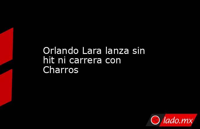 Orlando Lara lanza sin hit ni carrera con Charros. Noticias en tiempo real