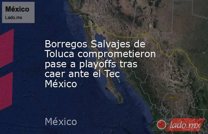 Borregos Salvajes de Toluca comprometieron pase a playoffs tras caer ante el Tec México. Noticias en tiempo real