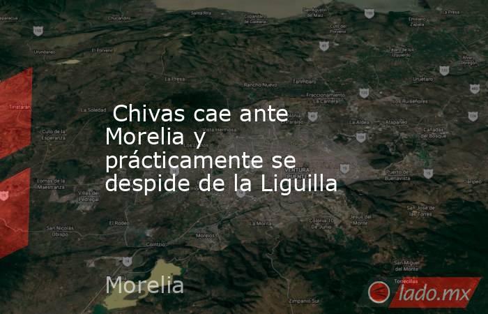 Chivas cae ante Morelia y prácticamente se despide de la Liguilla. Noticias en tiempo real