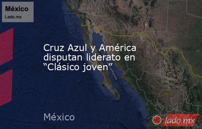 """Cruz Azul y América disputan liderato en """"Clásico joven"""". Noticias en tiempo real"""