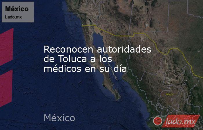 Reconocen autoridades de Toluca a los médicos en su día. Noticias en tiempo real