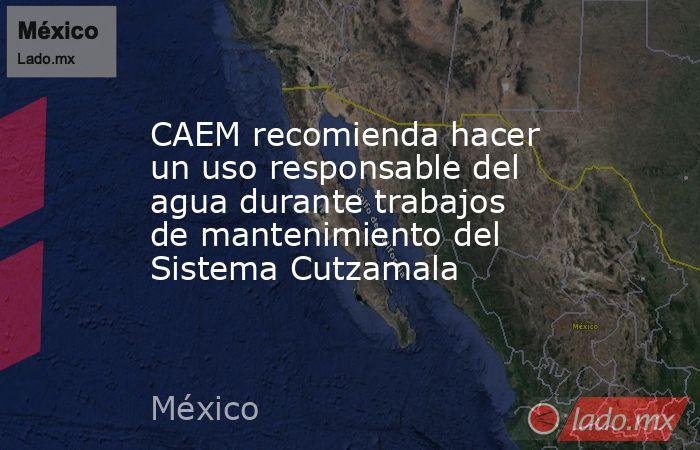 CAEM recomienda hacer un uso responsable del agua durante trabajos de mantenimiento del Sistema Cutzamala. Noticias en tiempo real