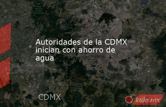 Autoridades de la CDMX inician con ahorro de agua. Noticias en tiempo real