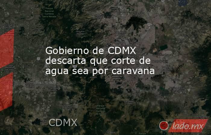 Gobierno de CDMX descarta que corte de agua sea por caravana. Noticias en tiempo real
