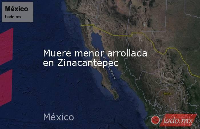 Muere menor arrollada en Zinacantepec. Noticias en tiempo real