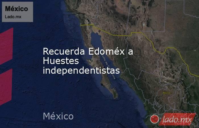 Recuerda Edoméx a Huestes independentistas. Noticias en tiempo real
