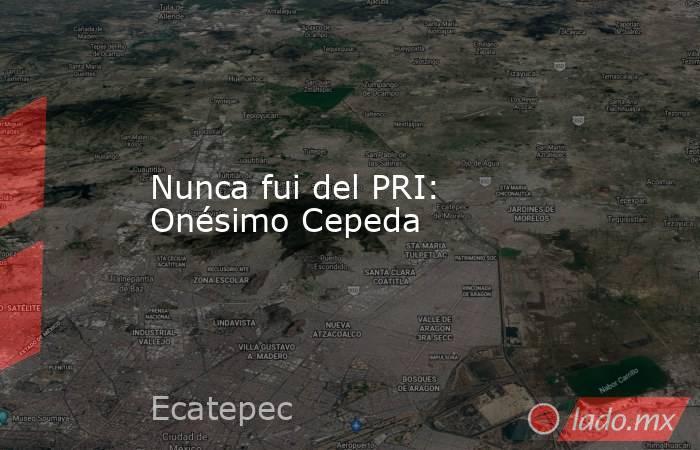 Nunca fui del PRI: Onésimo Cepeda. Noticias en tiempo real