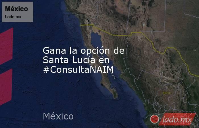 Gana la opción de Santa Lucía en #ConsultaNAIM. Noticias en tiempo real