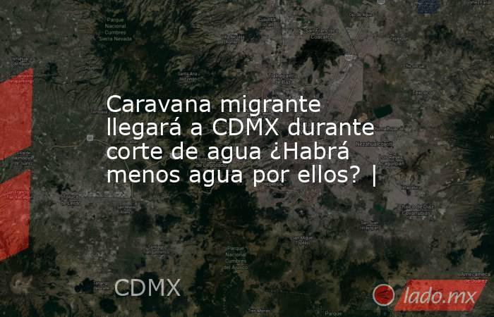 Caravana migrante llegará a CDMX durante corte de agua ¿Habrá menos agua por ellos? |. Noticias en tiempo real