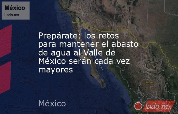 Prepárate: los retos para mantener el abasto de agua al Valle de México serán cada vez mayores. Noticias en tiempo real