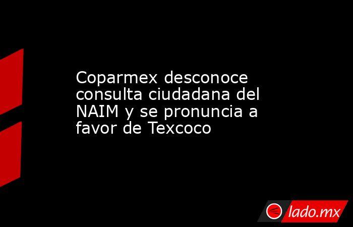Coparmex desconoce consulta ciudadana del NAIM y se pronuncia a favor de Texcoco. Noticias en tiempo real