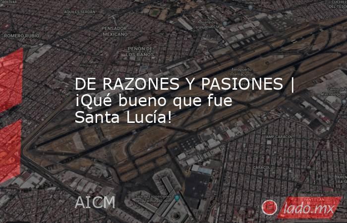 DE RAZONES Y PASIONES | ¡Qué bueno que fue Santa Lucía!. Noticias en tiempo real