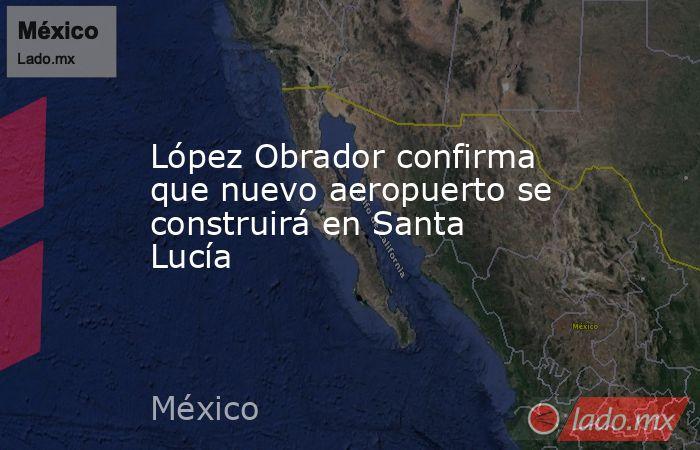 López Obrador confirma que nuevo aeropuerto se construirá en Santa Lucía. Noticias en tiempo real