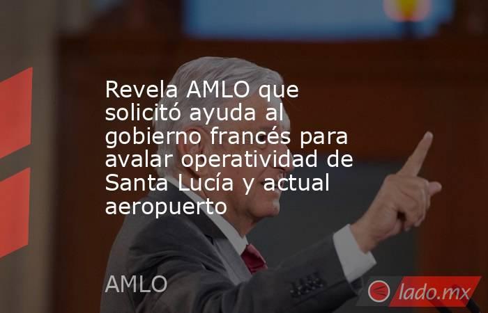 Revela AMLO que solicitó ayuda al gobierno francés para avalar operatividad de Santa Lucía y actual aeropuerto. Noticias en tiempo real