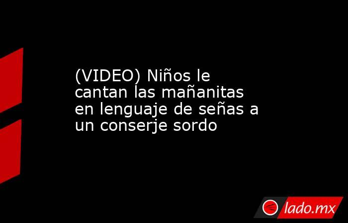 Video Niños Le Cantan Las Mañanitas En Lenguaje De Señas A Un