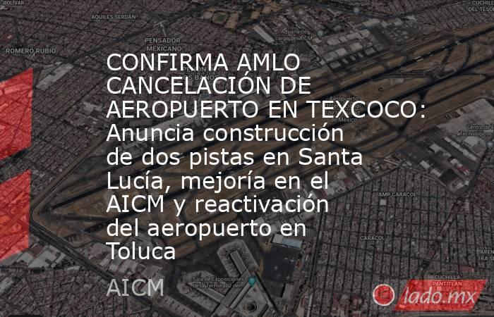 CONFIRMA AMLO CANCELACIÓN DE AEROPUERTO EN TEXCOCO: Anuncia construcción de dos pistas en Santa Lucía, mejoría en el AICM y reactivación del aeropuerto en Toluca. Noticias en tiempo real