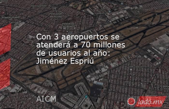 Con 3 aeropuertos se atenderá a 70 millones de usuarios al año: Jiménez Espriú. Noticias en tiempo real