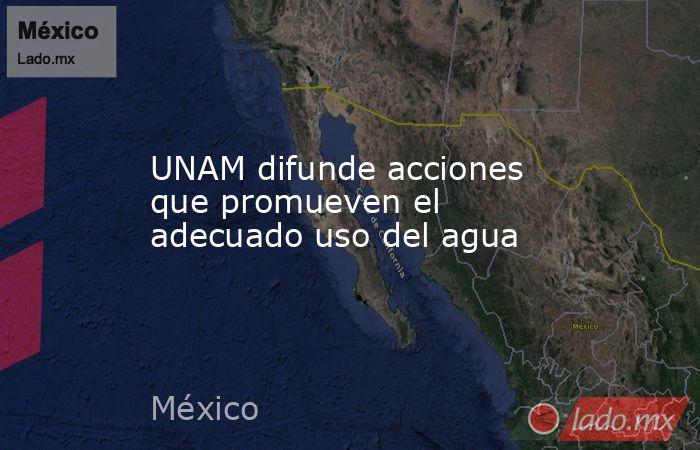 UNAM difunde acciones que promueven el adecuado uso del agua. Noticias en tiempo real