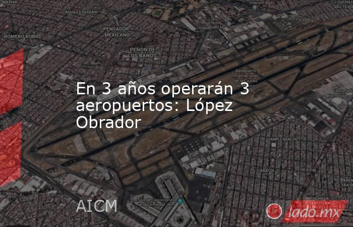 En 3 años operarán 3 aeropuertos: López Obrador. Noticias en tiempo real