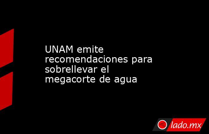 UNAM emite recomendaciones para sobrellevar el megacorte de agua. Noticias en tiempo real