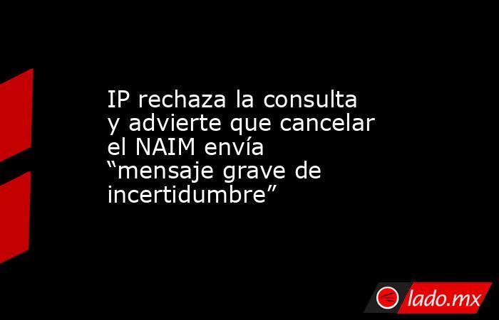 """IP rechaza la consulta y advierte que cancelar el NAIM envía """"mensaje grave de incertidumbre"""". Noticias en tiempo real"""