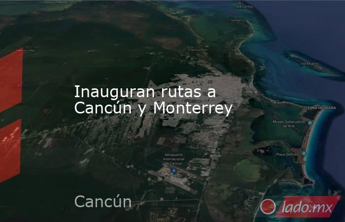Inauguran rutas a Cancún y Monterrey. Noticias en tiempo real