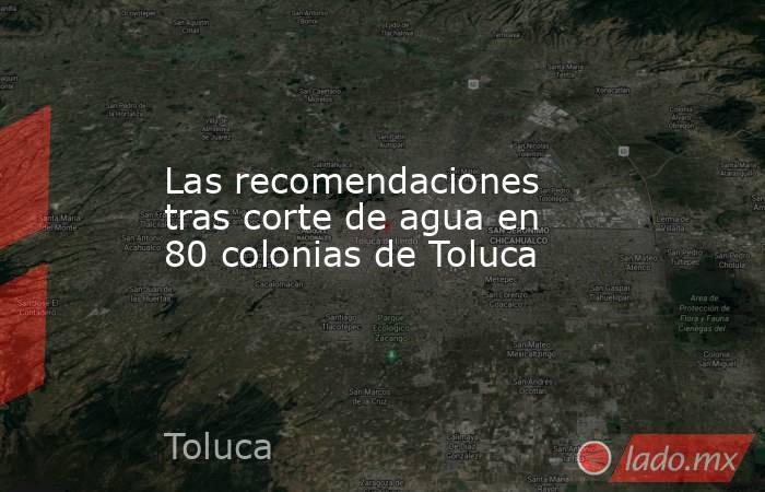 Las recomendaciones tras corte de agua en 80 colonias de Toluca. Noticias en tiempo real