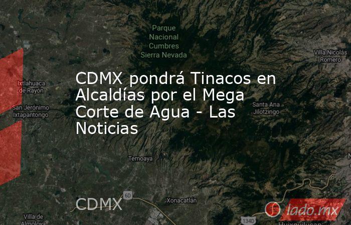 CDMX pondrá Tinacos en Alcaldías por el Mega Corte de Agua - Las Noticias. Noticias en tiempo real