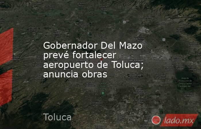 Gobernador Del Mazo prevé fortalecer aeropuerto de Toluca; anuncia obras. Noticias en tiempo real