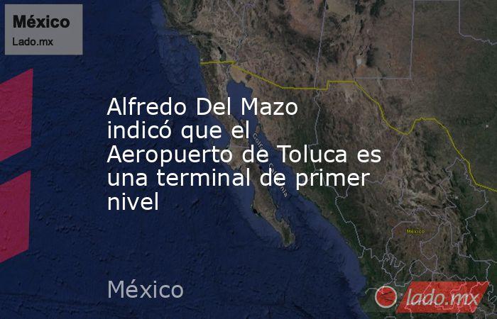 Alfredo Del Mazo indicó que el Aeropuerto de Toluca es una terminal de primer nivel. Noticias en tiempo real