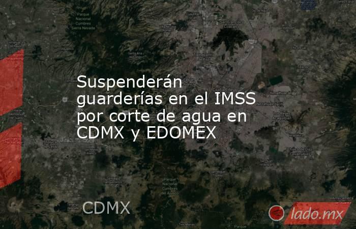 Suspenderán guarderías en el IMSS por corte de agua en CDMX y EDOMEX. Noticias en tiempo real
