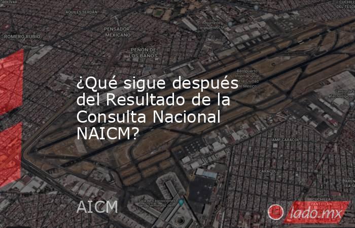 ¿Qué sigue después del Resultado de la Consulta Nacional NAICM?. Noticias en tiempo real