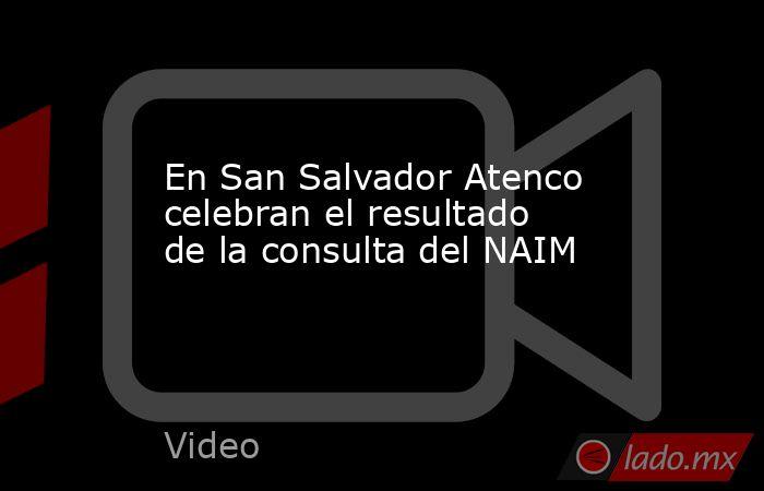 En San Salvador Atenco celebran el resultado de la consulta del NAIM. Noticias en tiempo real