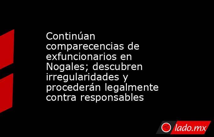 Continúan comparecencias de exfuncionarios en Nogales; descubren irregularidades y procederán legalmente contra responsables. Noticias en tiempo real