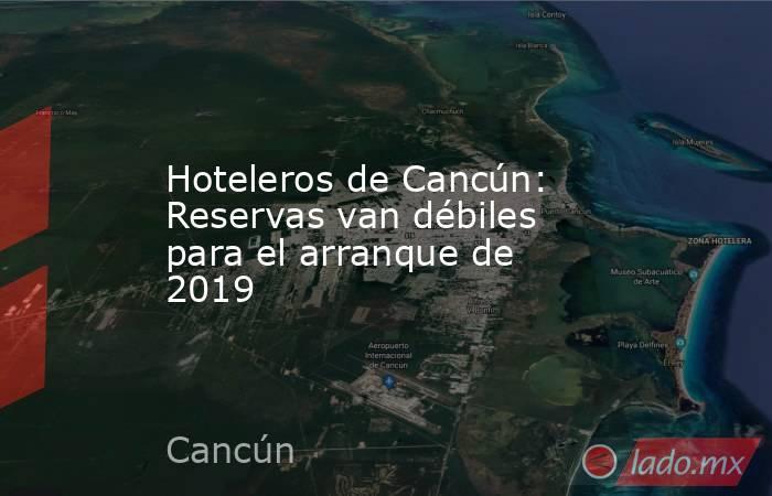 Hoteleros de Cancún: Reservas van débiles para el arranque de 2019. Noticias en tiempo real