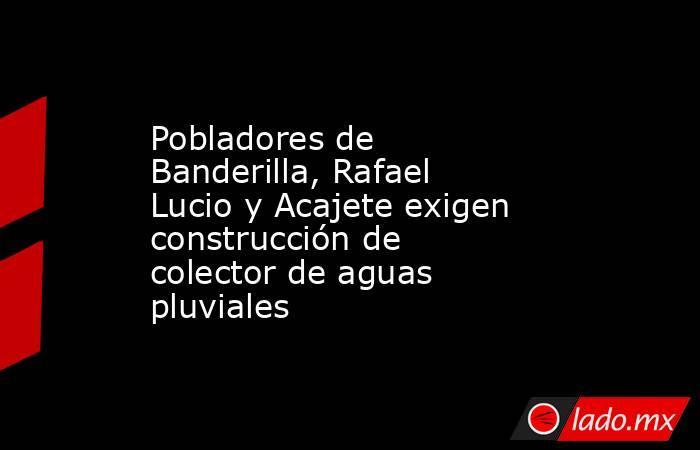 Pobladores de Banderilla, Rafael Lucio y Acajete exigen construcción de colector de aguas pluviales. Noticias en tiempo real