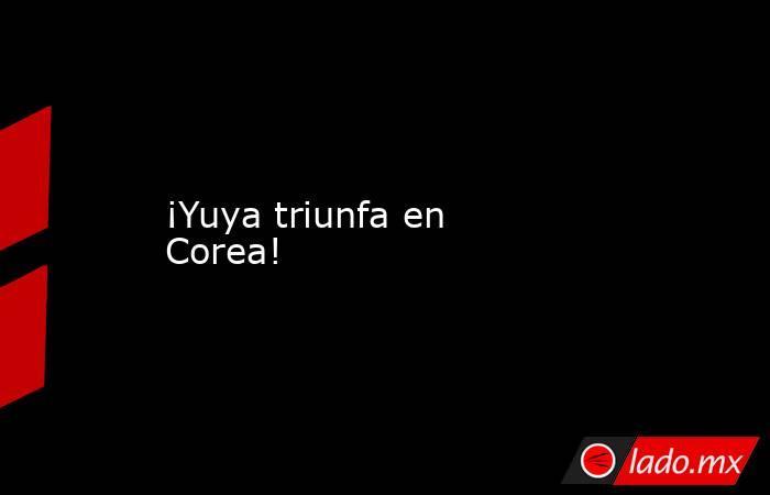 ¡Yuya triunfa en Corea!. Noticias en tiempo real