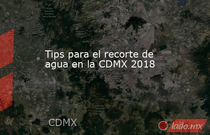 Tips para el recorte de agua en la CDMX 2018. Noticias en tiempo real