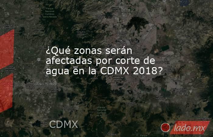 ¿Qué zonas serán afectadas por corte de agua en la CDMX 2018?. Noticias en tiempo real