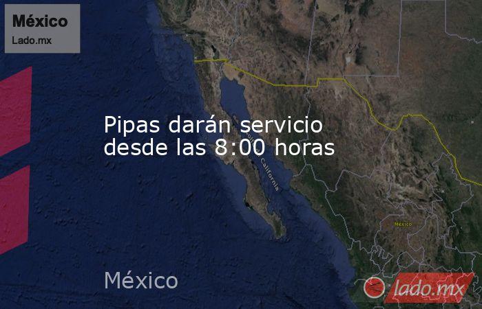 Pipas darán servicio desde las 8:00 horas. Noticias en tiempo real