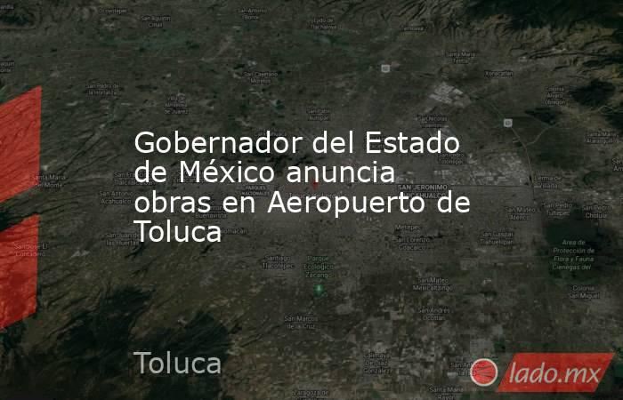 Gobernador del Estado de México anuncia obras en Aeropuerto de Toluca. Noticias en tiempo real