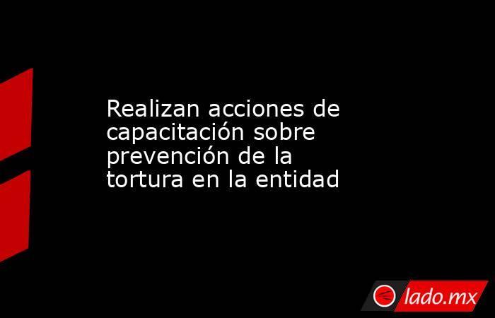 Realizan acciones de capacitación sobre prevención de la tortura en la entidad. Noticias en tiempo real