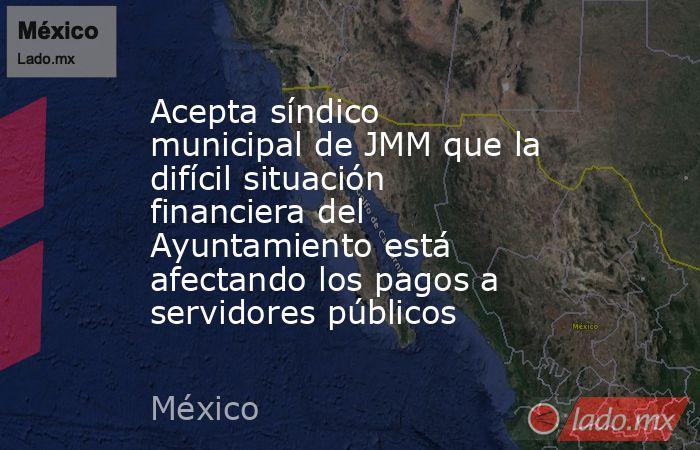 Acepta síndico municipal de JMM que la difícil situación financiera del Ayuntamiento está afectando los pagos a servidores públicos. Noticias en tiempo real