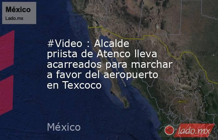 #Video : Alcalde priista de Atenco lleva acarreados para marchar a favor del aeropuerto en Texcoco. Noticias en tiempo real