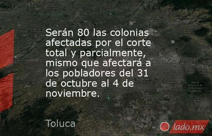 Serán 80 las colonias afectadas por el corte total y parcialmente, mismo que afectará a los pobladores del 31 de octubre al 4 de noviembre.. Noticias en tiempo real